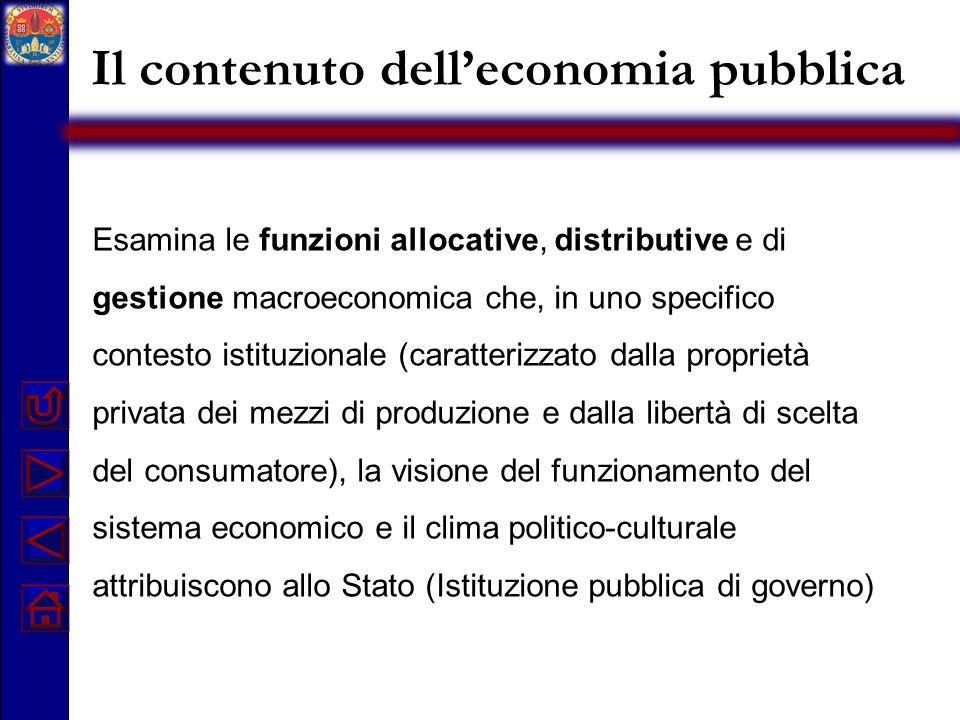 Il contenuto delleconomia pubblica Esamina le funzioni allocative, distributive e di gestione macroeconomica che, in uno specifico contesto istituzion