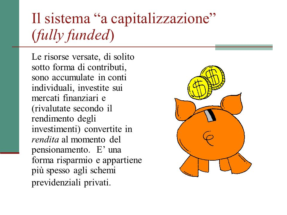 Il sistema a capitalizzazione (fully funded) Le risorse versate, di solito sotto forma di contributi, sono accumulate in conti individuali, investite sui mercati finanziari e (rivalutate secondo il rendimento degli investimenti) convertite in rendita al momento del pensionamento.