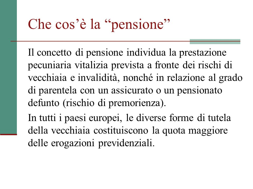 Che cosè la pensione Il concetto di pensione individua la prestazione pecuniaria vitalizia prevista a fronte dei rischi di vecchiaia e invalidità, nonché in relazione al grado di parentela con un assicurato o un pensionato defunto (rischio di premorienza).