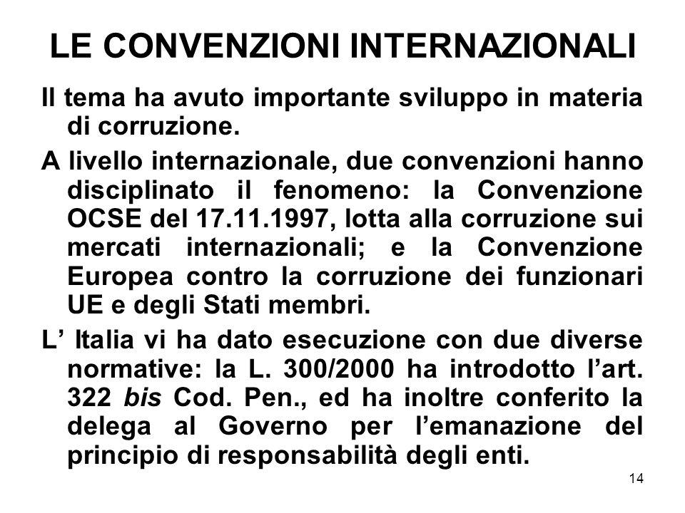 14 LE CONVENZIONI INTERNAZIONALI Il tema ha avuto importante sviluppo in materia di corruzione. A livello internazionale, due convenzioni hanno discip