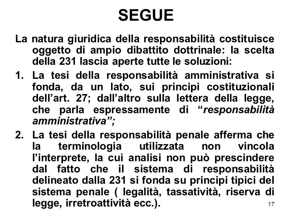 17 SEGUE La natura giuridica della responsabilità costituisce oggetto di ampio dibattito dottrinale: la scelta della 231 lascia aperte tutte le soluzi