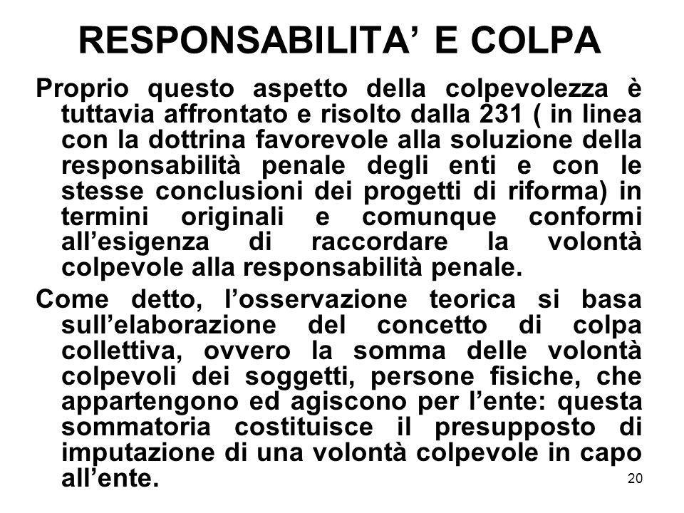 20 RESPONSABILITA E COLPA Proprio questo aspetto della colpevolezza è tuttavia affrontato e risolto dalla 231 ( in linea con la dottrina favorevole al