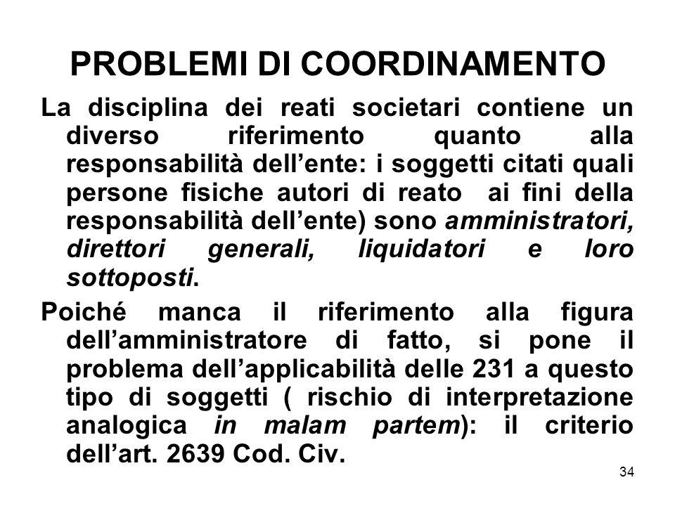 34 PROBLEMI DI COORDINAMENTO La disciplina dei reati societari contiene un diverso riferimento quanto alla responsabilità dellente: i soggetti citati