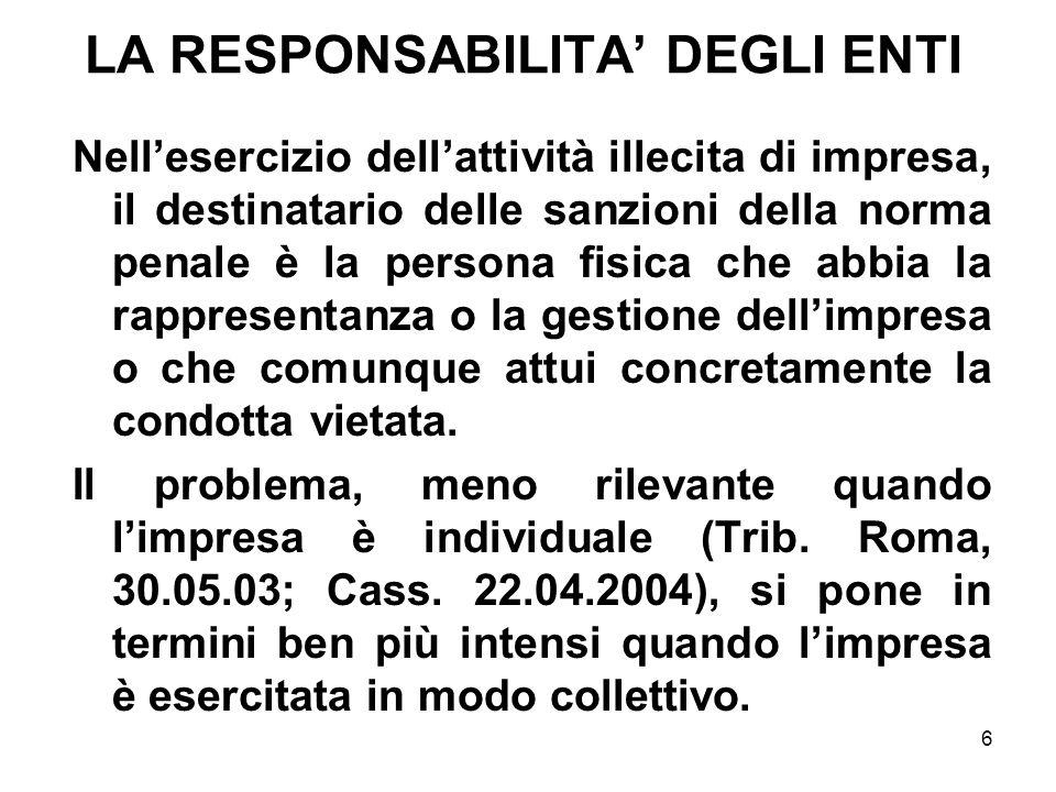 6 LA RESPONSABILITA DEGLI ENTI Nellesercizio dellattività illecita di impresa, il destinatario delle sanzioni della norma penale è la persona fisica c