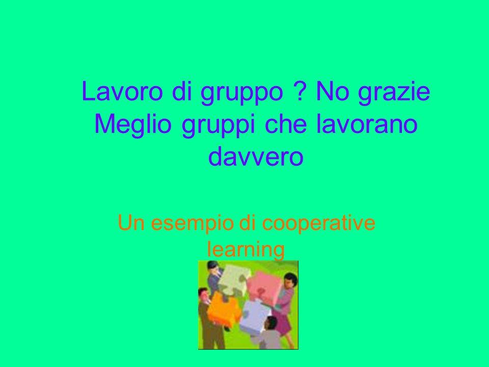 Lavoro di gruppo ? No grazie Meglio gruppi che lavorano davvero Un esempio di cooperative learning