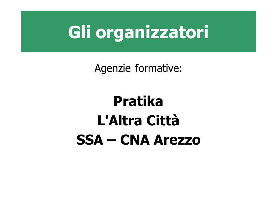 Gli organizzatori Agenzie formative: Pratika L'Altra Città SSA – CNA Arezzo