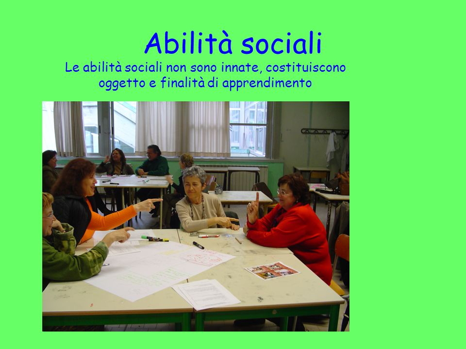 ABILITA SOCIALI Le abilità sociali non sono innate, possono essere insegnate identificando gli atteggiamenti che le connotano (carta a T) Imparando a sperimentarle nelle strutture attraverso lattribuzione di ruoli sociali.