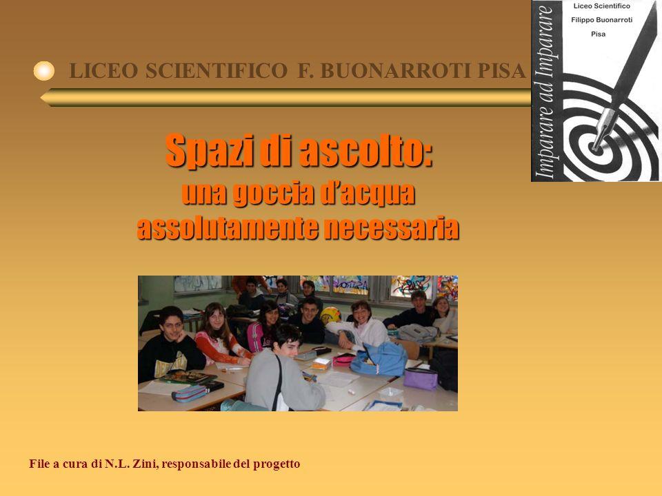Spazi di ascolto: una goccia dacqua assolutamente necessaria LICEO SCIENTIFICO F. BUONARROTI PISA File a cura di N.L. Zini, responsabile del progetto