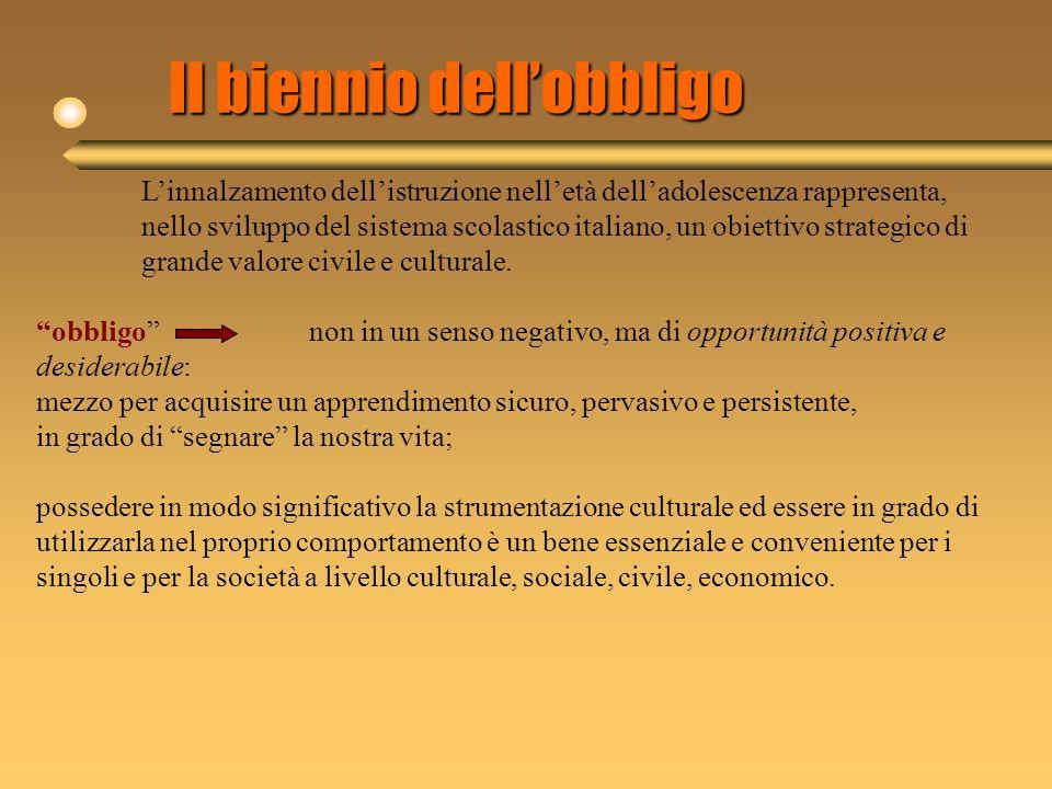 Il biennio dellobbligo Linnalzamento dellistruzione nelletà delladolescenza rappresenta, nello sviluppo del sistema scolastico italiano, un obiettivo strategico di grande valore civile e culturale.