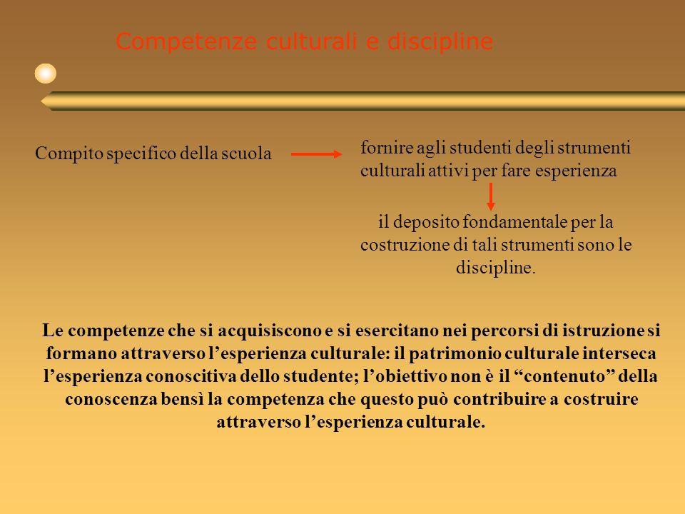 Competenze culturali e discipline Compito specifico della scuola fornire agli studenti degli strumenti culturali attivi per fare esperienza il deposito fondamentale per la costruzione di tali strumenti sono le discipline.