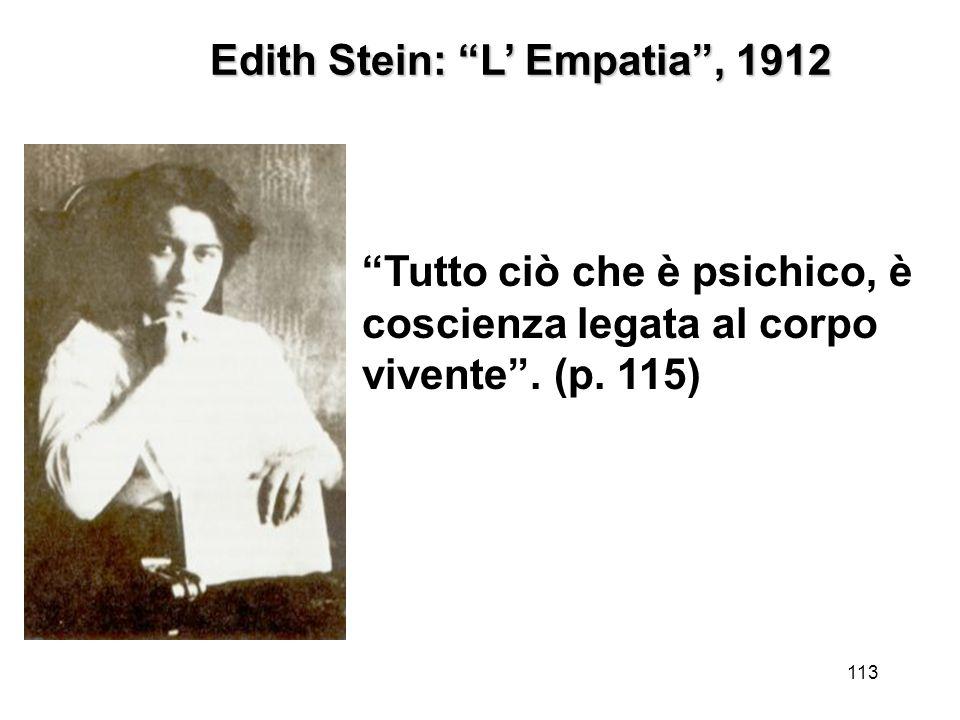 113 Edith Stein: L Empatia, 1912 Tutto ciò che è psichico, è coscienza legata al corpo vivente. (p. 115)
