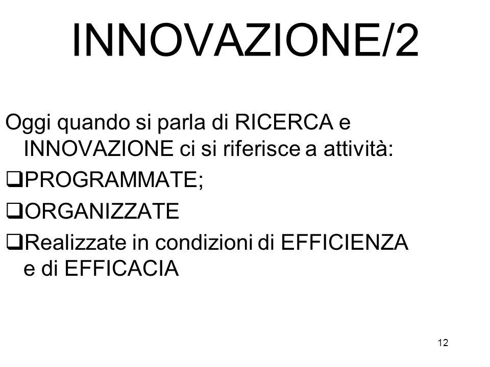 12 INNOVAZIONE/2 Oggi quando si parla di RICERCA e INNOVAZIONE ci si riferisce a attività: PROGRAMMATE; ORGANIZZATE Realizzate in condizioni di EFFICI