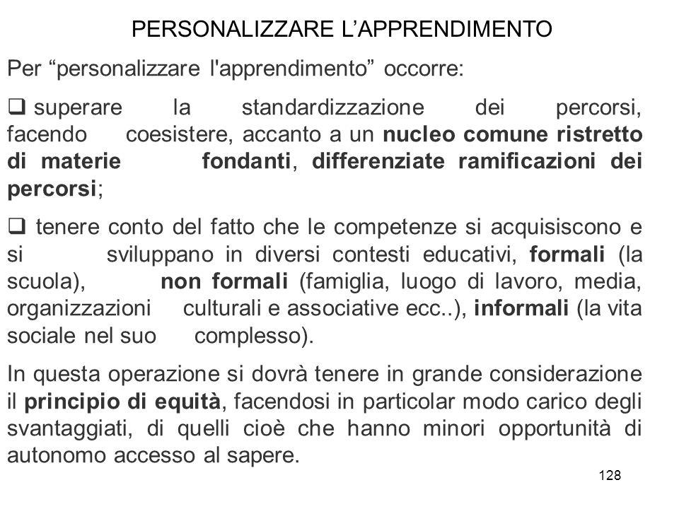 128 Per personalizzare l'apprendimento occorre: superare la standardizzazione dei percorsi, facendo coesistere, accanto a un nucleo comune ristretto d