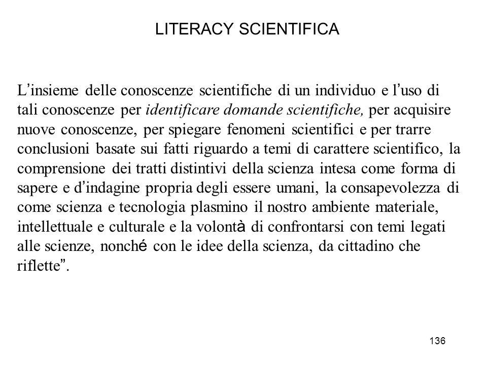 136 LITERACY SCIENTIFICA L insieme delle conoscenze scientifiche di un individuo e l uso di tali conoscenze per identificare domande scientifiche, per