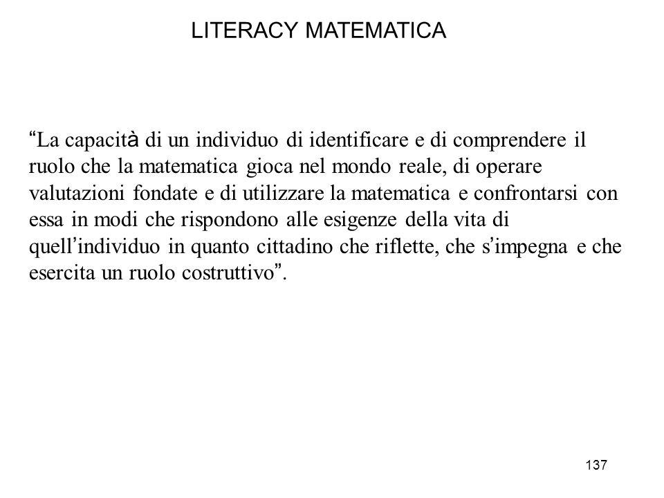 137 LITERACY MATEMATICA La capacit à di un individuo di identificare e di comprendere il ruolo che la matematica gioca nel mondo reale, di operare val
