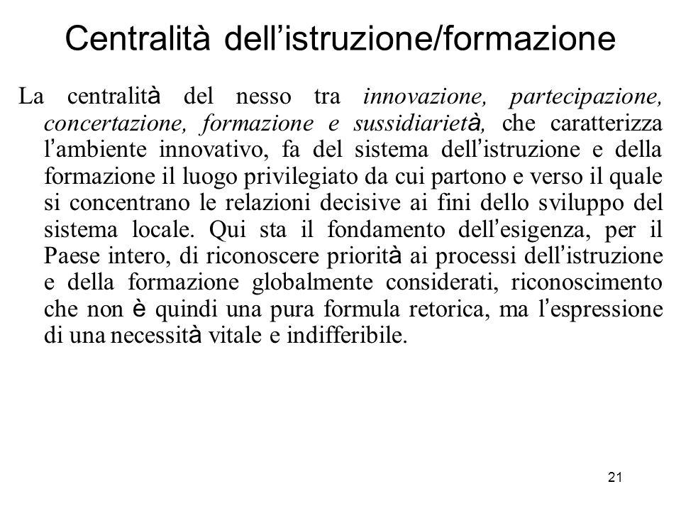 21 Centralità dellistruzione/formazione La centralit à del nesso tra innovazione, partecipazione, concertazione, formazione e sussidiariet à, che cara