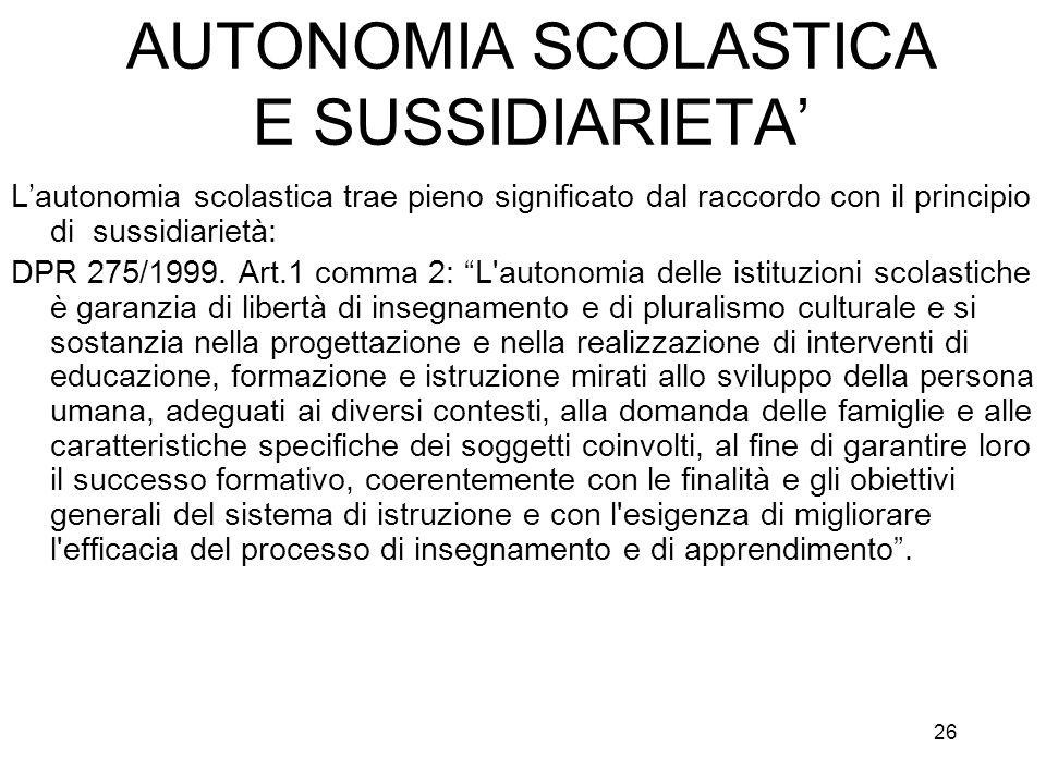 26 AUTONOMIA SCOLASTICA E SUSSIDIARIETA Lautonomia scolastica trae pieno significato dal raccordo con il principio di sussidiarietà: DPR 275/1999. Art