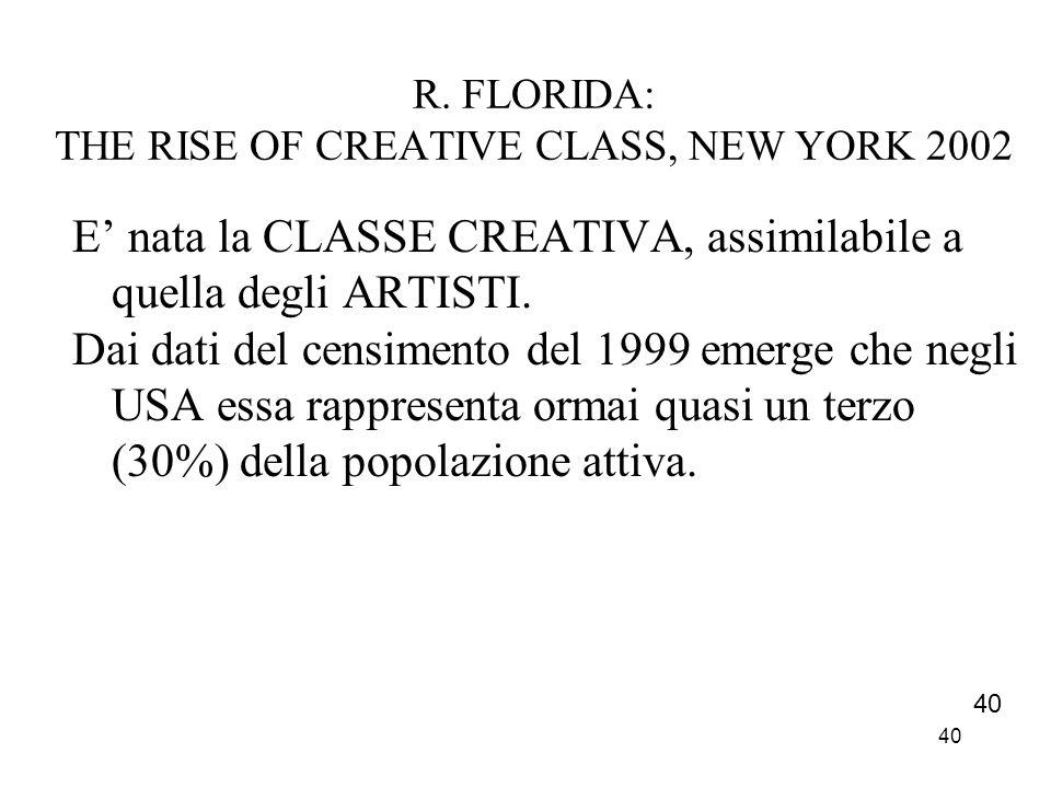 40 R. FLORIDA: THE RISE OF CREATIVE CLASS, NEW YORK 2002 E nata la CLASSE CREATIVA, assimilabile a quella degli ARTISTI. Dai dati del censimento del 1