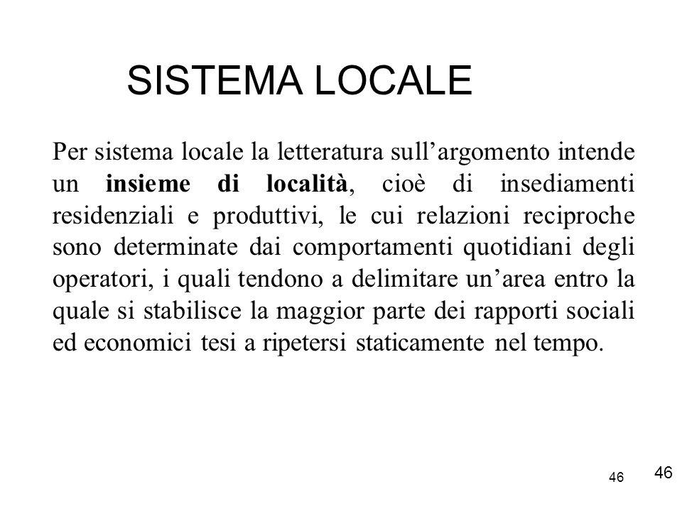 46 SISTEMA LOCALE Per sistema locale la letteratura sullargomento intende un insieme di località, cioè di insediamenti residenziali e produttivi, le c