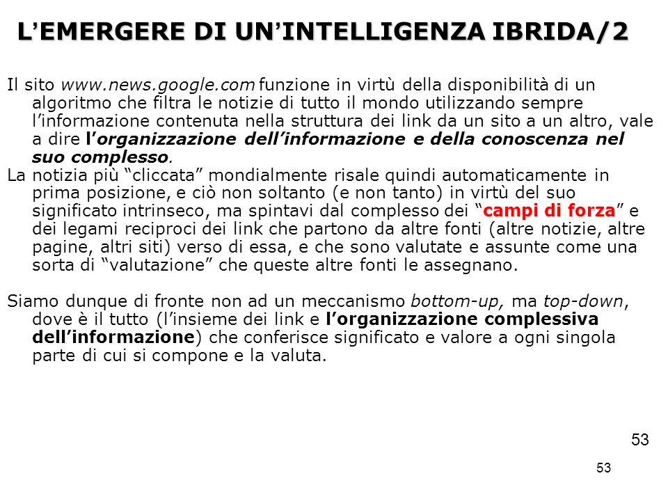 53 L EMERGERE DI UN INTELLIGENZA IBRIDA/2 Il sito www.news.google.com funzione in virtù della disponibilità di un algoritmo che filtra le notizie di t