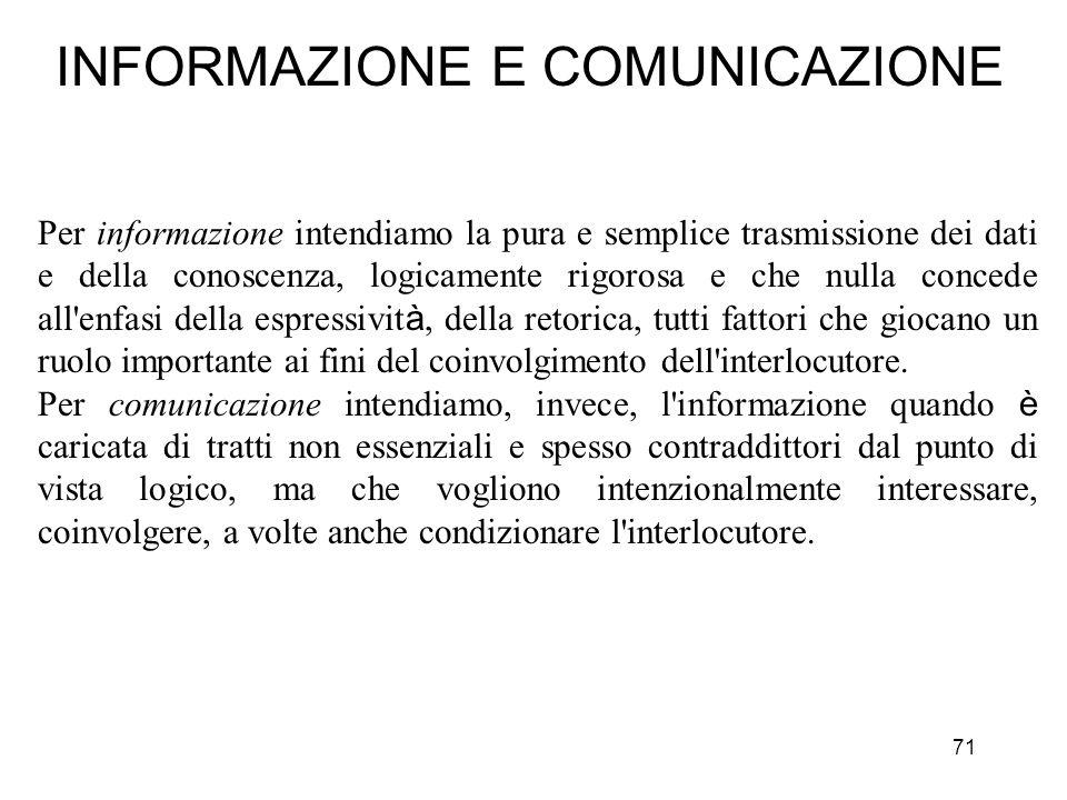 71 INFORMAZIONE E COMUNICAZIONE Per informazione intendiamo la pura e semplice trasmissione dei dati e della conoscenza, logicamente rigorosa e che nu