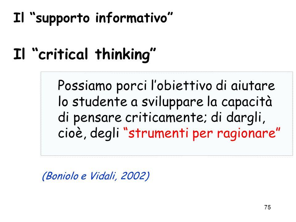 75 Il supporto informativo Possiamo porci lobiettivo di aiutare lo studente a sviluppare la capacità di pensare criticamente; di dargli, cioè, degli s