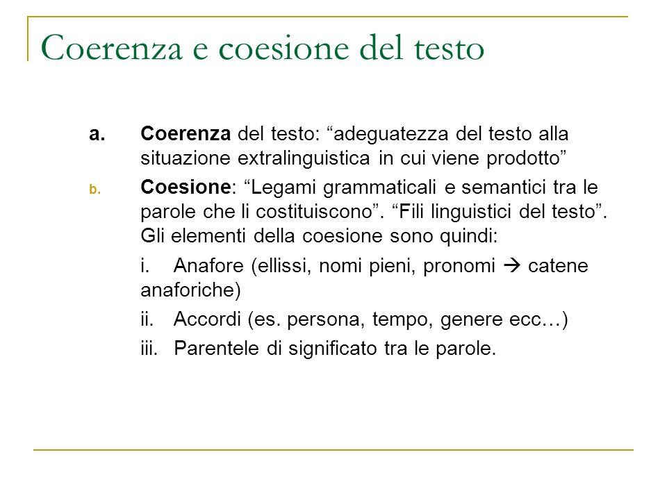 Coerenza e coesione del testo a. Coerenza del testo: adeguatezza del testo alla situazione extralinguistica in cui viene prodotto b. Coesione: Legami