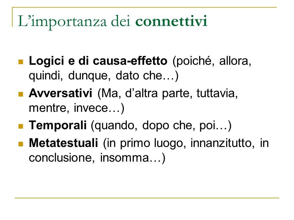 Limportanza dei connettivi Logici e di causa-effetto (poiché, allora, quindi, dunque, dato che…) Avversativi (Ma, daltra parte, tuttavia, mentre, inve