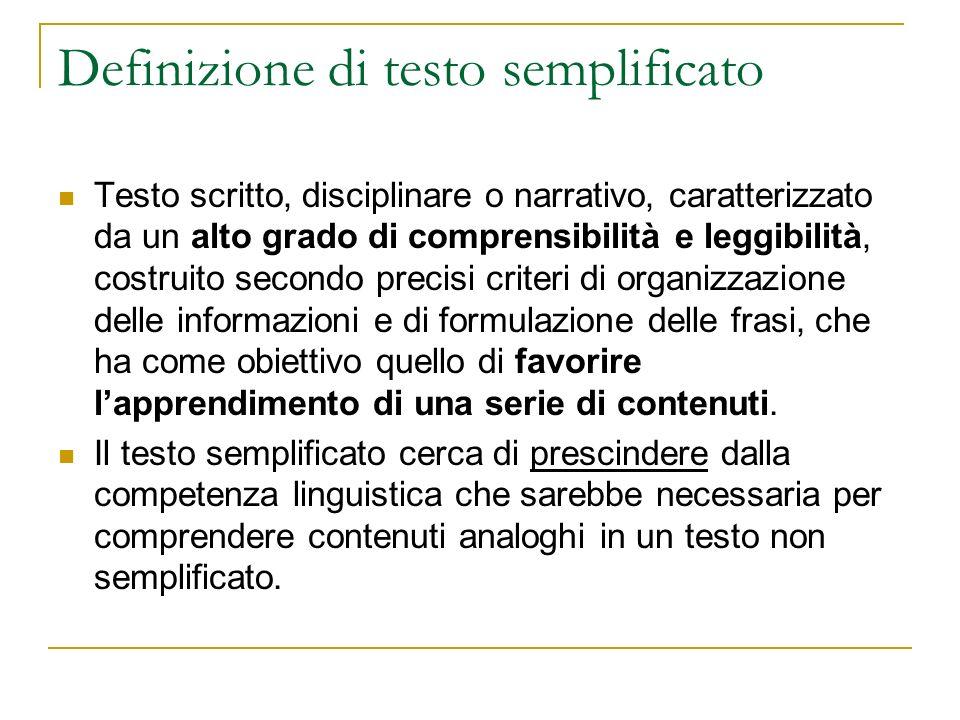 Definizione di testo semplificato Testo scritto, disciplinare o narrativo, caratterizzato da un alto grado di comprensibilità e leggibilità, costruito