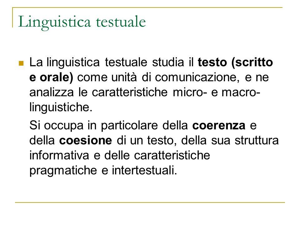 Linguistica testuale La linguistica testuale studia il testo (scritto e orale) come unità di comunicazione, e ne analizza le caratteristiche micro- e