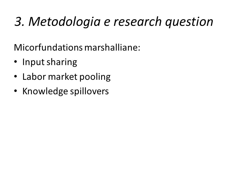 3. Metodologia e research question Micorfundations marshalliane: Input sharing Labor market pooling Knowledge spillovers