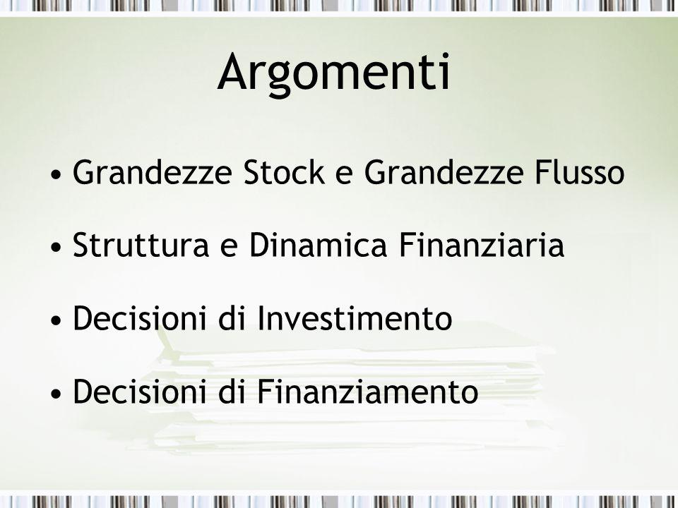 Argomenti Grandezze Stock e Grandezze Flusso Struttura e Dinamica Finanziaria Decisioni di Investimento Decisioni di Finanziamento