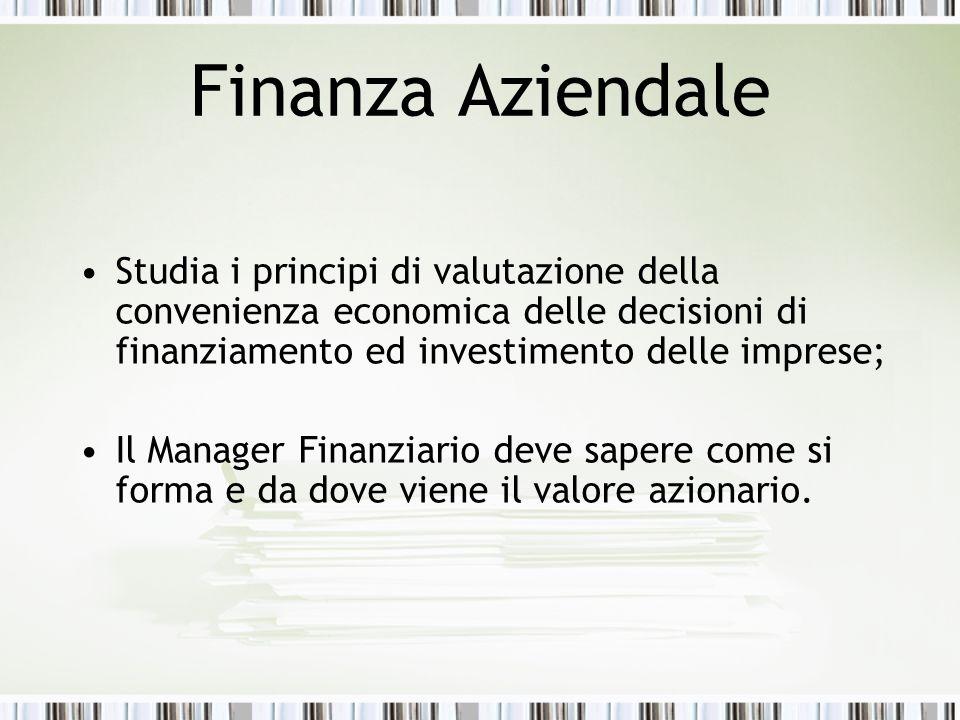 Finanza Aziendale Studia i principi di valutazione della convenienza economica delle decisioni di finanziamento ed investimento delle imprese; Il Manager Finanziario deve sapere come si forma e da dove viene il valore azionario.