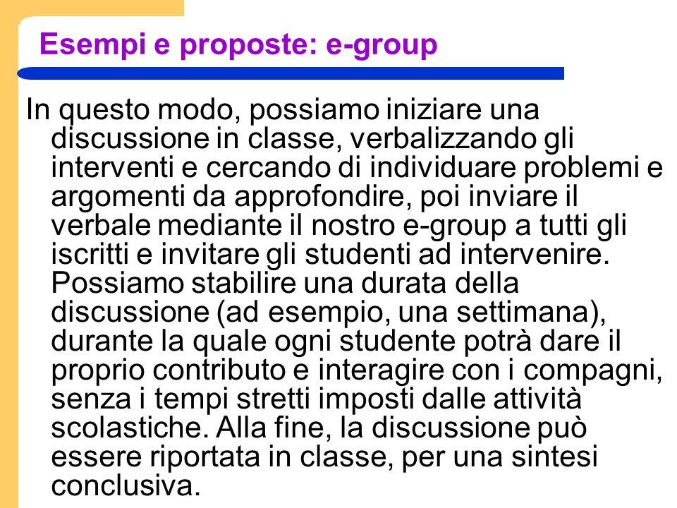 Esempi e proposte: e-group In questo modo, possiamo iniziare una discussione in classe, verbalizzando gli interventi e cercando di individuare problemi e argomenti da approfondire, poi inviare il verbale mediante il nostro e-group a tutti gli iscritti e invitare gli studenti ad intervenire.