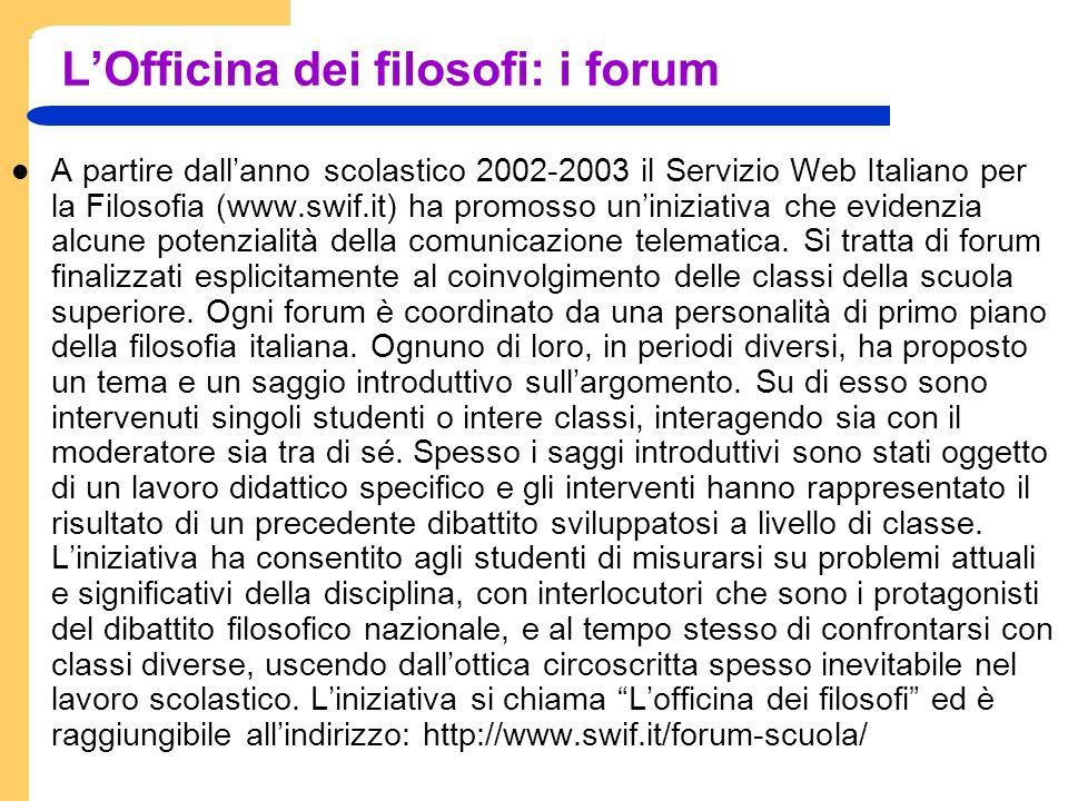 LOfficina dei filosofi: i forum A partire dallanno scolastico 2002-2003 il Servizio Web Italiano per la Filosofia (www.swif.it) ha promosso uniniziativa che evidenzia alcune potenzialità della comunicazione telematica.