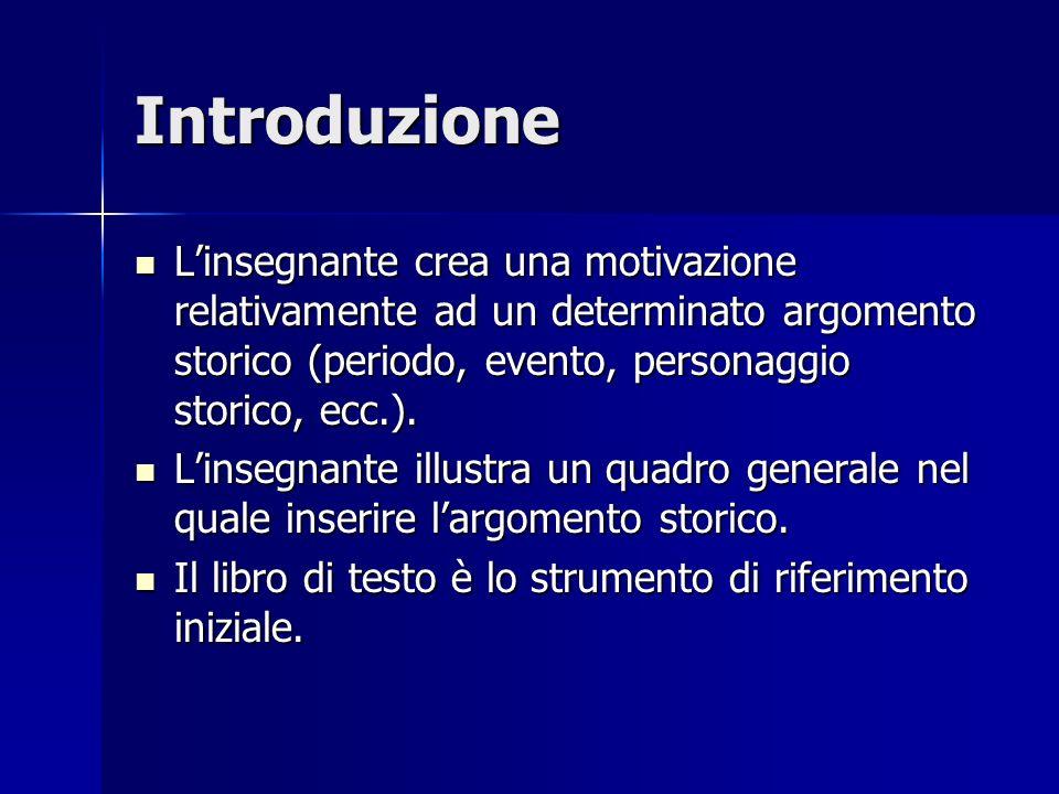 Introduzione Linsegnante crea una motivazione relativamente ad un determinato argomento storico (periodo, evento, personaggio storico, ecc.).
