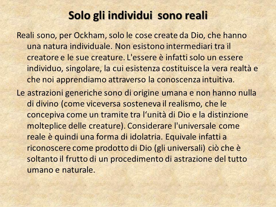 Solo gli individui sono reali Reali sono, per Ockham, solo le cose create da Dio, che hanno una natura individuale. Non esistono intermediari tra il c