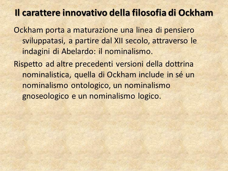 Il carattere innovativo della filosofia di Ockham Ockham porta a maturazione una linea di pensiero sviluppatasi, a partire dal XII secolo, attraverso