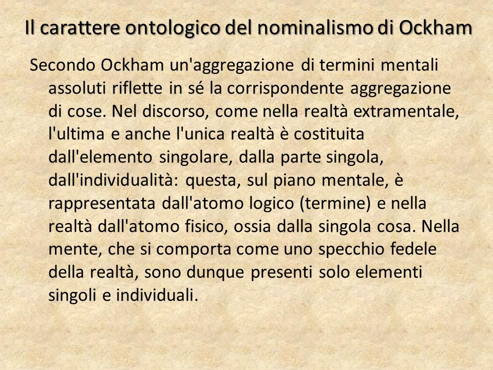 Il carattere ontologico del nominalismo di Ockham Secondo Ockham un'aggregazione di termini mentali assoluti riflette in sé la corrispondente aggrega