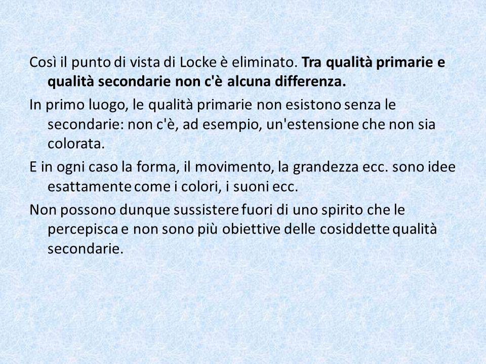 Così il punto di vista di Locke è eliminato. Tra qualità primarie e qualità secondarie non c'è alcuna differenza. In primo luogo, le qualità primarie
