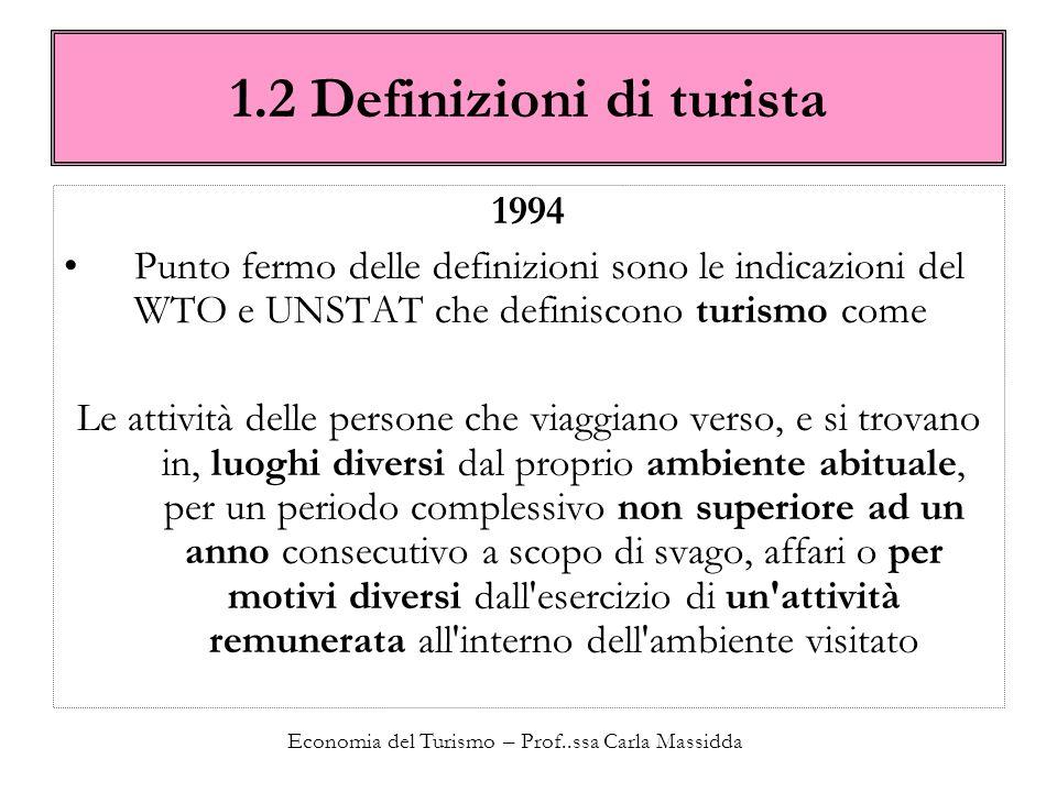Economia del Turismo – Prof..ssa Carla Massidda 1.2 Definizioni di turista Emergono tre elementi 1.Spostamento dell individuo sul territorio: solo quello che porta l individuo fuori dai luoghi abitualmente frequentati.