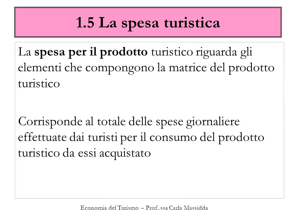 Economia del Turismo – Prof..ssa Carla Massidda 1.5 La spesa turistica Può essere calcolata moltiplicando il vettore delle presenze turistiche per la matrice del prodotto X1X1 X2X2 …XnXn T1T1 X 11 X 12 …X 1n T2T2 X 21 X 22 …X 2n …………… TmTm X m1 X m2 …X mn