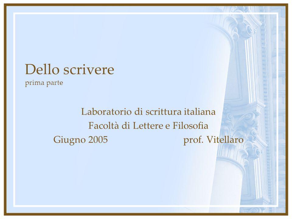 Dello scrivere prima parte Laboratorio di scrittura italiana Facoltà di Lettere e Filosofia Giugno 2005 prof. Vitellaro