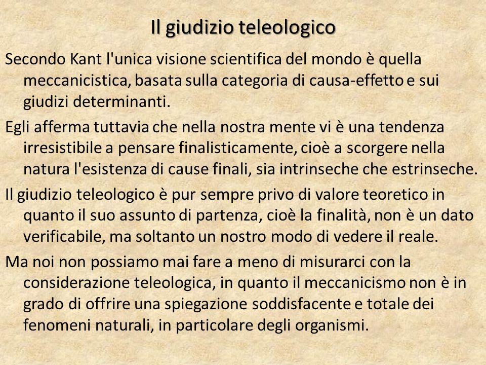 Il giudizio teleologico Secondo Kant l unica visione scientifica del mondo è quella meccanicistica, basata sulla categoria di causa-effetto e sui giudizi determinanti.
