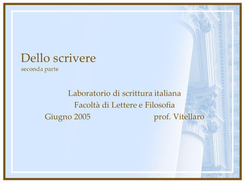 Dello scrivere seconda parte Laboratorio di scrittura italiana Facoltà di Lettere e Filosofia Giugno 2005 prof. Vitellaro