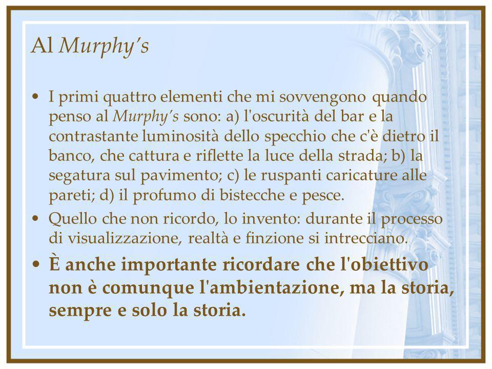 Al Murphys I primi quattro elementi che mi sovvengono quando penso al Murphys sono: a) l'oscurità del bar e la contrastante luminosità dello specchio