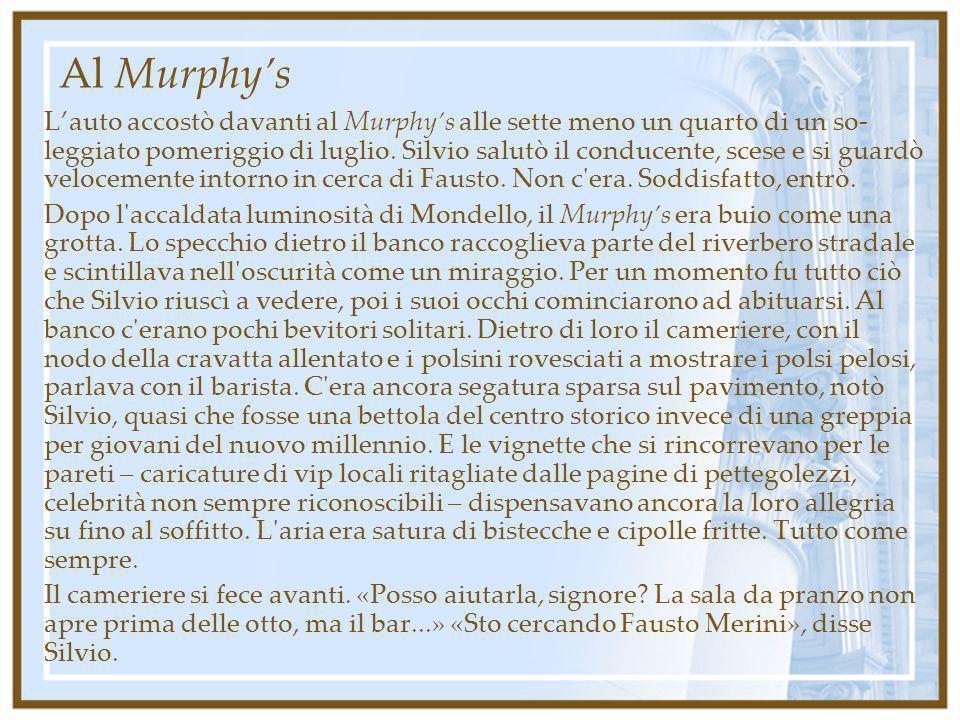Al Murphys Lauto accostò davanti al Murphys alle sette meno un quarto di un so- leggiato pomeriggio di luglio. Silvio salutò il conducente, scese e si