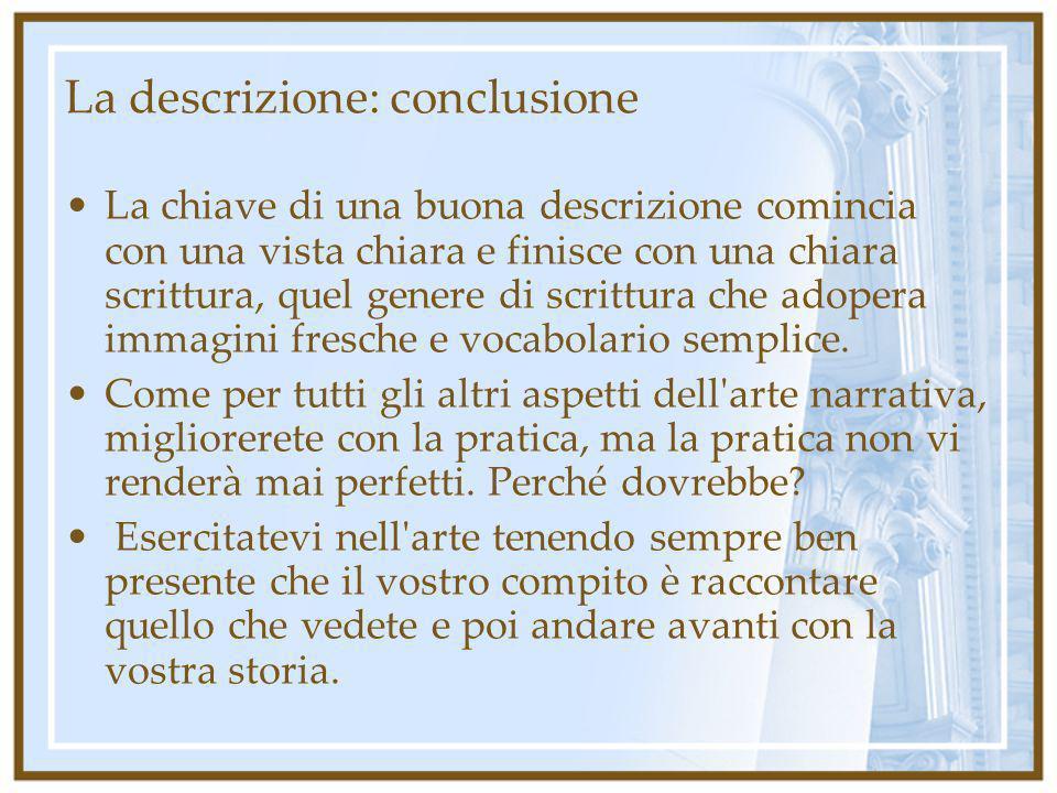 La descrizione: conclusione La chiave di una buona descrizione comincia con una vista chiara e finisce con una chiara scrittura, quel genere di scritt