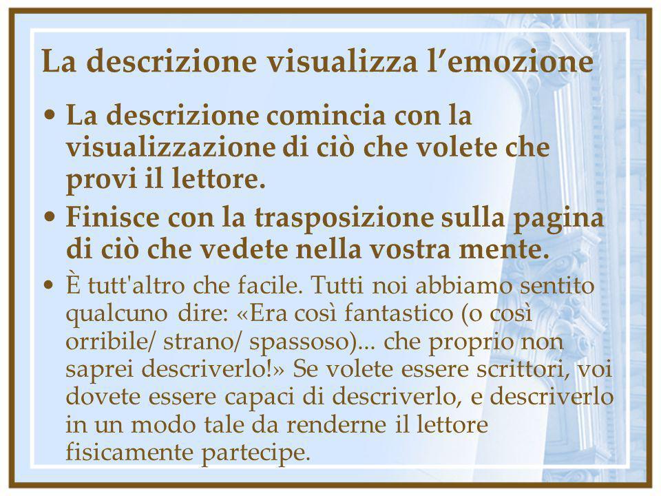 La descrizione visualizza lemozione La descrizione comincia con la visualizzazione di ciò che volete che provi il lettore. Finisce con la trasposizion
