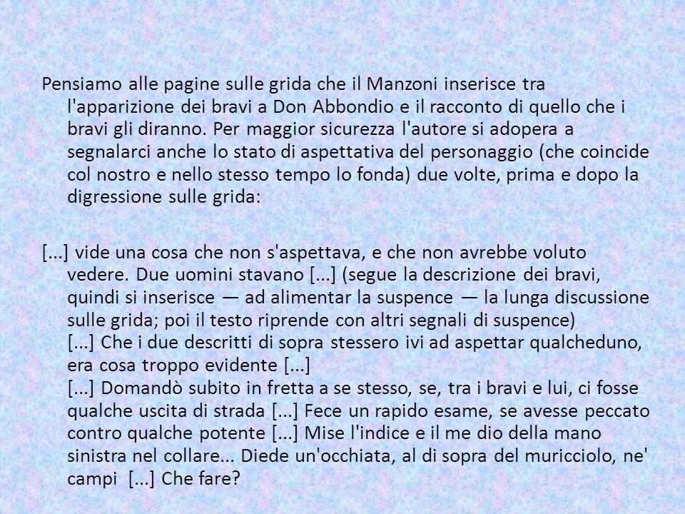 Pensiamo alle pagine sulle grida che il Manzoni inserisce tra l'apparizione dei bravi a Don Abbondio e il racconto di quello che i bravi gli diranno.
